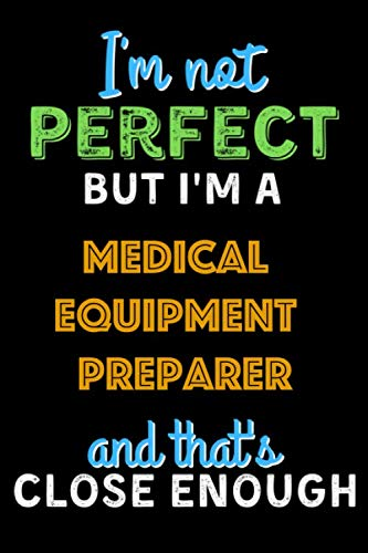 I'm Not Perfect But I'm a Medical Equipment Preparer And That's Close Enough – Medical Equipment Preparer Notebook And…