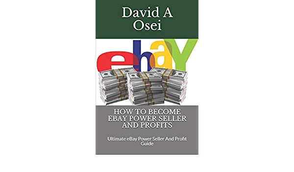 How To Become Ebay Power Seller And Profits Ultimate Ebay Power Seller And Profit Guide Amazon In Osei David A Books