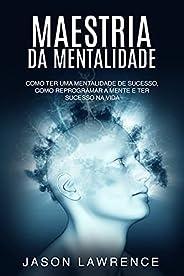 Maestria Da Mentalidade: Como Ter Uma Mentalidade De Sucesso, Como Reprogramar A Mente E Ter Sucesso Na Vida