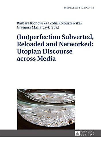(Im)perfection Subverted, Reloaded and Networked: Utopian Discourse across Media (Mediated Fictions)