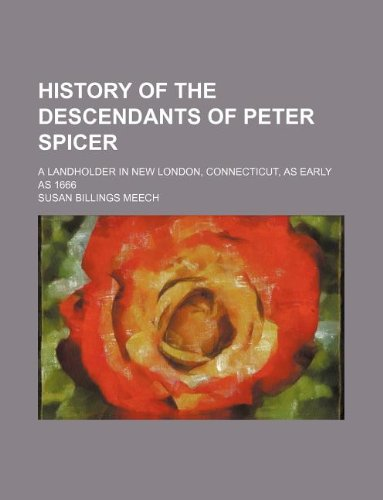 Read Online History of the descendants of Peter Spicer; a landholder in New London, Connecticut, as early as 1666 pdf