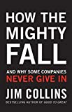 How the Mighty Fall: And Why Some Companies Never Give In by Collins, Jim Published by Random House Business (2009)