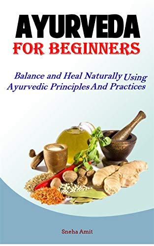 Ayurveda For Beginners: Balance and Heal Naturally Using Ayurvedic Principles and Practices (Hack Ayurveda Book 1)