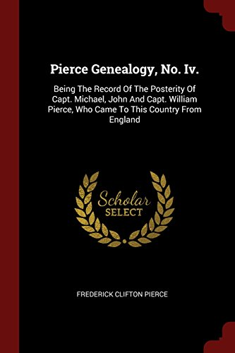 Pierce Genealogy, No. Iv.: Being The Record Of The Posterity Of Capt. Michael, John And Capt. William Pierce, Who Came To This Country From England