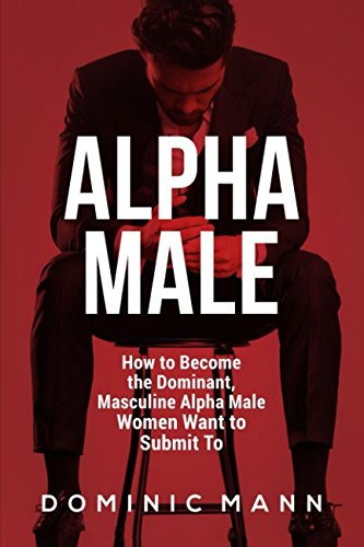 Alpha Male: How to Become the Dominant, Masculine Alpha Male Women Want to Submit To - How To Become A Dominant Male