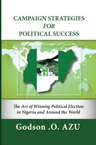 Campaign Strategies For Political Success: The Art of Winning Political Election in Nigeria and Around the World PDF