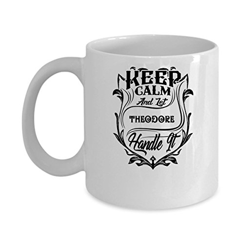 THEODORE Coffee Mug - Personalized Name Mugs Gift for THEODORE Him, Her, Adult - On Chritmas Day, Thank's Giving, Birthday - Keep Calm And Let THEODORE Handle It 11 Oz - Potter Harry Theodore