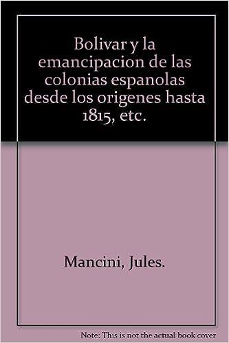 Bolivar y la emancipacion de las colonias espanolas desde los origenes hasta 1815, etc.: Jules. Mancini: Amazon.com: Books
