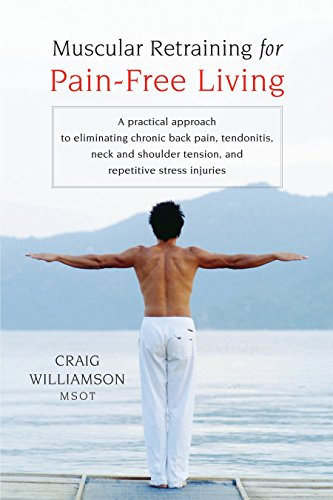 Muscular Retraining for Pain-Free Living: A Practical Approach to Eliminating Chronic Back Pain, Tendonitis, Neck and Shoulder Tension, and Repetitive Stress ()
