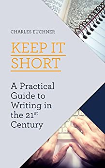 Keep It Short: A Practical Guide to Writing in the 21st Century by [Euchner, Charles]