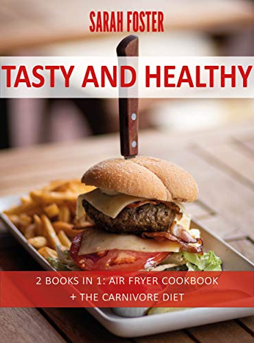 Tasty And Healthy: 2 Books in 1: Air Fryer Cookbook + The Carnivore Diet