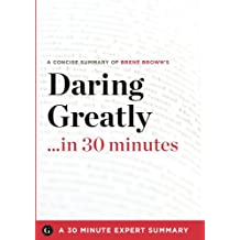 Daring Greatly: How the Courage to Be Vulnerable Transforms the Way We Live, Love, Parent, and Lead by Brene Brown (30 Minute Expert S