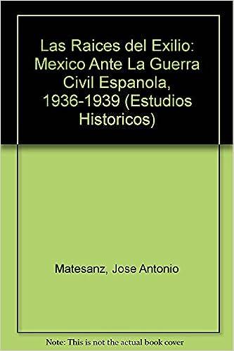 Las Raices del Exilio: Mexico Ante La Guerra Civil Espanola, 1936 ...
