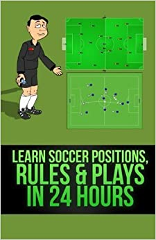 Learn Soccer Positions, Rules and Plays in 24 Hours by Mirsad Hasic (2013-11-13)