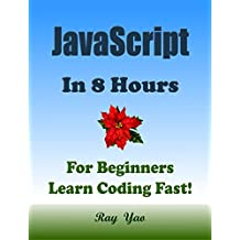 JAVASCRIPT: In 8 Hours, For Beginners, Learn Coding Fast! JS Programming Language Crash Course, JS QuickStart Guide, Tutorial Book by the Program Example, In Easy Steps! An Ultimate Beginner's Guide!
