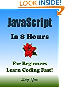 #5: JAVASCRIPT: In 8 Hours, For Beginners, Learn Coding Fast! JS Programming Language Crash Course, JS Quick Start Guide, Tutorial Book with Hands-On Projects in Easy Steps! An Ultimate Beginner's Guide!