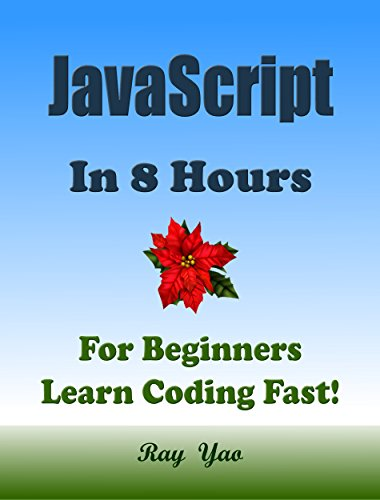 JAVASCRIPT: In 8 Hours, For Beginners, Learn Coding Fast! JS Programming Language Crash Course, JS Quick Start Guide, Tutorial Book with Hands-On Projects in Easy Steps! An Ultimate Beginner's Guide!