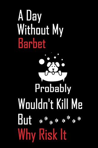A Day Without My Barbet Probably Wouldn't Kill Me But Why Risk it: Lined Notebook / Journal Gift, 120 Pages, 6x9, Soft Cover, Matte Finish 1