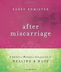 After Miscarriage: A Catholic Woman's Companion to Healing & Hope by Karen Edmisten (2012-01-19)