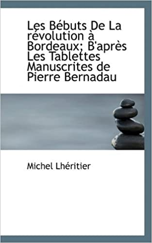 Book Les B??buts De La r??volution ?? Bordeaux; B'apr???s Les Tablettes Manuscrites de Pierre Bernadau by Michel Lh??ritier (2009-10-03)
