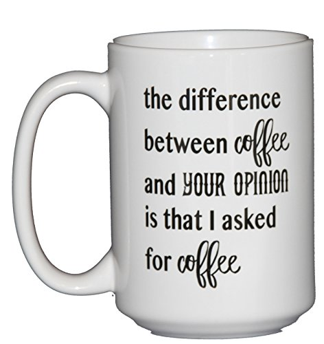 The difference between coffee and your opinion is that I asked for Coffee – Funny Coffee Mug Humor