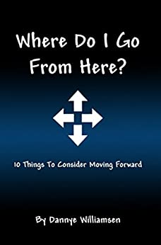 Where Do I Go From Here?: 10 Things To Consider Moving Forward by [Williamsen, Dannye]