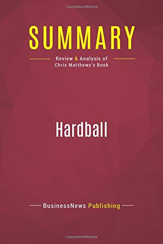 Summary: Hardball: Review and Analysis of Chris Matthews's Book