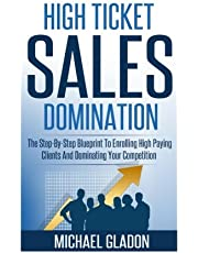 Sales: High Ticket Sales Domination: The Step-By-Step Blueprint To Enrolling High Paying Clients And Dominating Your Competition