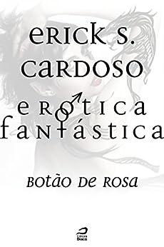 Erótica Fantástica - Botão de Rosa por [Cardoso, Erick Santos]