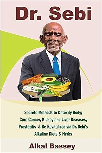 Dr Sebi Secrete Methods To Detoxify Body Cure Cancer Kidney And Liver Diseases Prostatitis Be Revitalized Via Dr Sebi S Alkaline Diets Herbs Bassey Alkal 9798602772708 Amazon Com Books