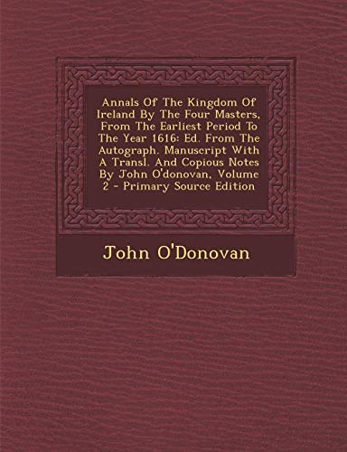 Annals of the Kingdom of Ireland by the Four Masters, from the Earliest Period to the Year 1616: Ed. from the Autograph. Manuscript with a Transl. and