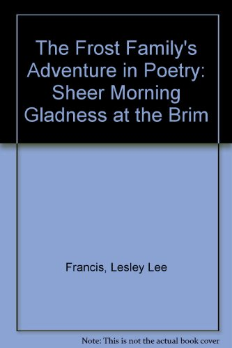 The Frost Family's Adventure in Poetry: Sheer Morning Gladness at the Brim