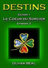 DESTINS - Saison 1 : Le Coeur du Sorcier - Episode 2 (Saga DESTINS) par Olivier Béal