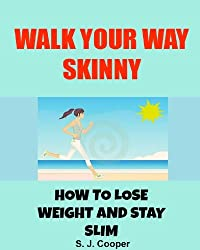 Walk Your Way Skinny: How to Lose Weight and Stay Slim (walking for weight loss, lose weight fast, lose belly fat) (English Edition)
