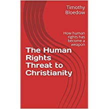 The Human Rights Threat to Christianity: How human rights has become a weapon