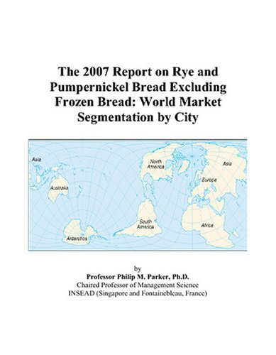 The 2007 Report on Rye and Pumpernickel Bread Excluding Frozen Bread: World Market Segmentation by City