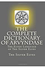 The Complete Dictionary Of Arvyndase: The Elven Language of The Silver Elves Paperback