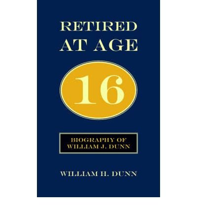 Retired At Age 16: Biography of William J. Dunn (Paperback) - Common PDF