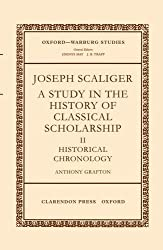 Joseph Scaliger: A Study in the History of Classical Scholarship. Volume II: Historical Chronology (Oxford-Warburg Studies)