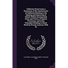 California Street Laws; A Discussion of the General Laws of California Relating to the Opening and Improving of Streets Within Incorporated Cities and ... to Street Work by Private Contract, with Fo