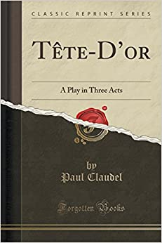Tête-D'or: A Play in Three Acts (Classic Reprint)