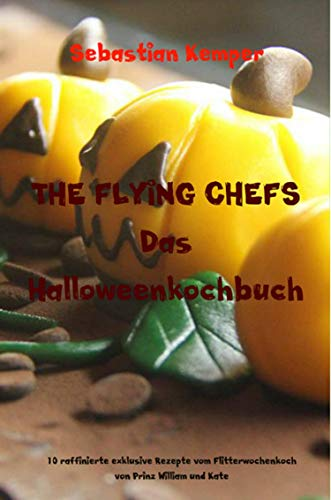 THE FLYING CHEFS Das Halloweenkochbuch: 10 raffinierte exklusive Rezepte vom Flitterwochenkoch von Prinz William und Kate (German Edition)