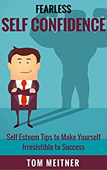 Fearless Self Confidence: Self Esteem Tips to Make Yourself Irresistible to Success (2-Hour Upgrades Book 1) by [Meitner, Tom]