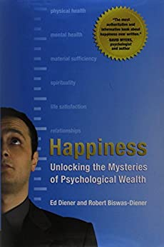 Happiness: Unlocking the Mysteries of Psychological Wealth by [Diener, Ed, Biswas-Diener, Robert]