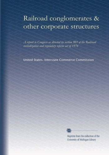 Railroad conglomerates & other corporate structures: A report to Congress as directed by section 903 of the Railroad revitalization and regulatory reform act of 1976 (Railroad Revitalization And Regulatory Reform Act Of 1976)