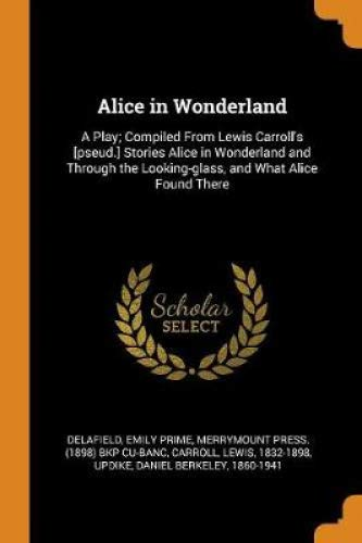 Alice in Wonderland: A Play; Compiled From Lewis Carroll's [pseud.] Stories Alice in Wonderland and Through the Looking-glass, and What Alice Found There