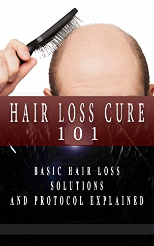 Hair Loss: Hair Loss Solutions for Beginners – Hair Loss Basic Guide – Hair Loss Cure (Hair Loss Protocol – Hair Loss Black Book – Hair Loss for Dummies 1)