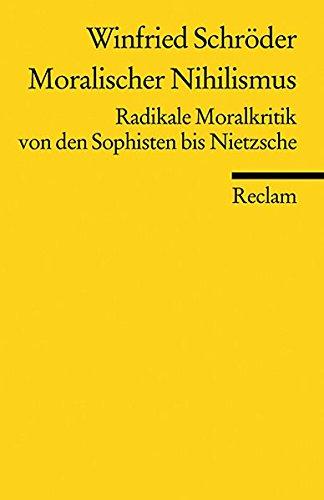 Moralischer Nihilismus: Radikale Moralkritik von den Sophisten bis Nietzsche (Reclams Universal-Bibliothek)