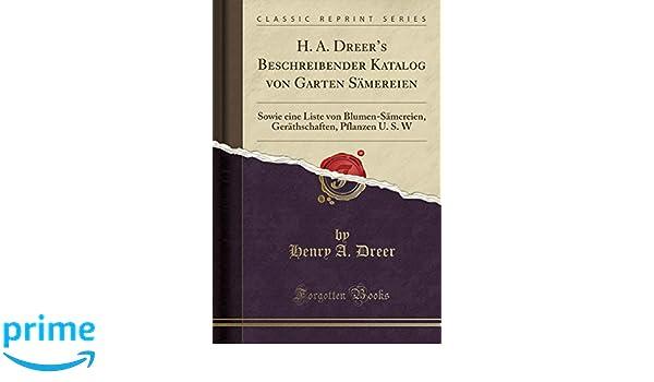 H. A. Dreeru0027s Beschreibender Katalog Von Garten Sämereien: Sowie Eine Liste  Von Blumen Sämereien, Geräthschaften, Pflanzen U. S. W (Classic Reprint)  (German ...
