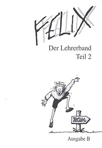 Felix - Ausgabe B. Auf der Grundlage von Felix A: Felix, Ausgabe B für Bayern, Der Lehrerband